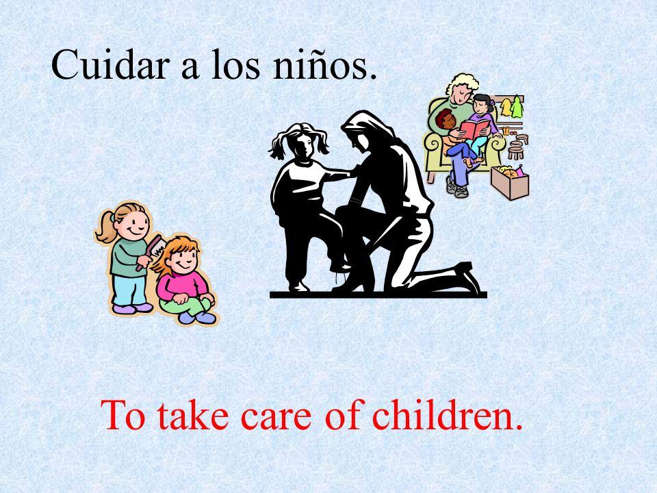 Cuidar a los niños. To take care of children.