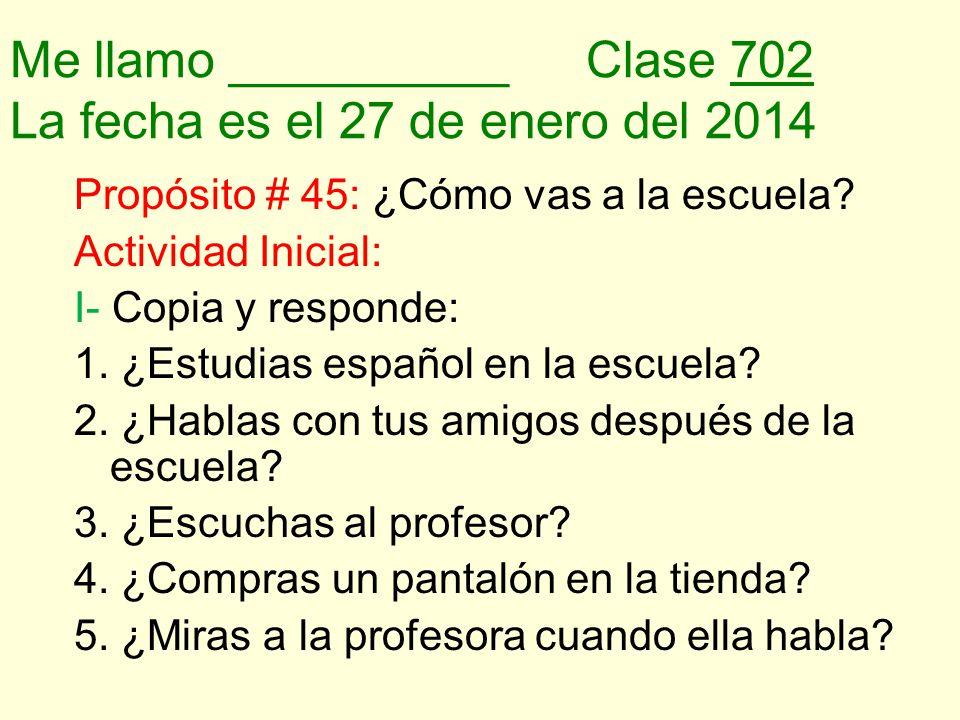 Me llamo __________Clase 702 La fecha es el 27 de enero del 2014 Propósito # 45: ¿Cómo vas a la escuela.