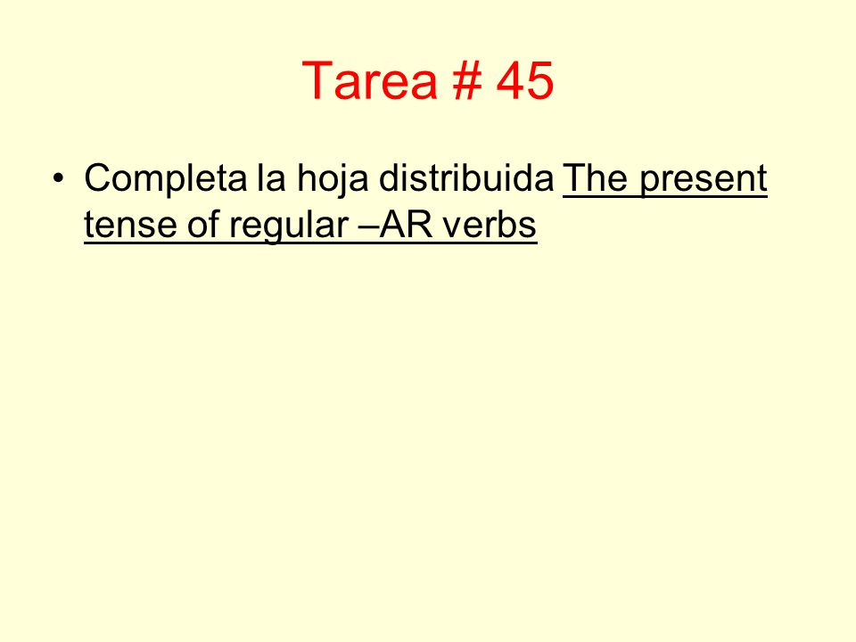 Tarea # 45 Completa la hoja distribuida The present tense of regular –AR verbs