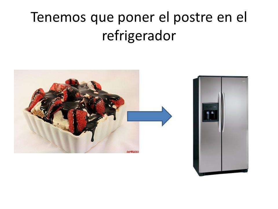 Tenemos que poner el postre en el refrigerador