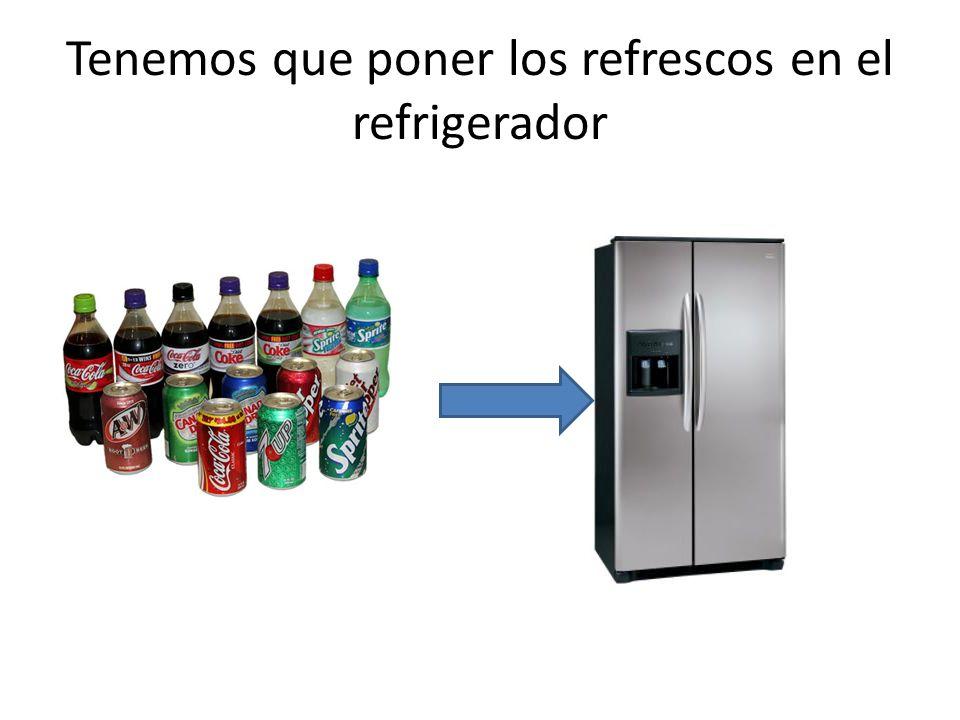 Tenemos que poner los refrescos en el refrigerador