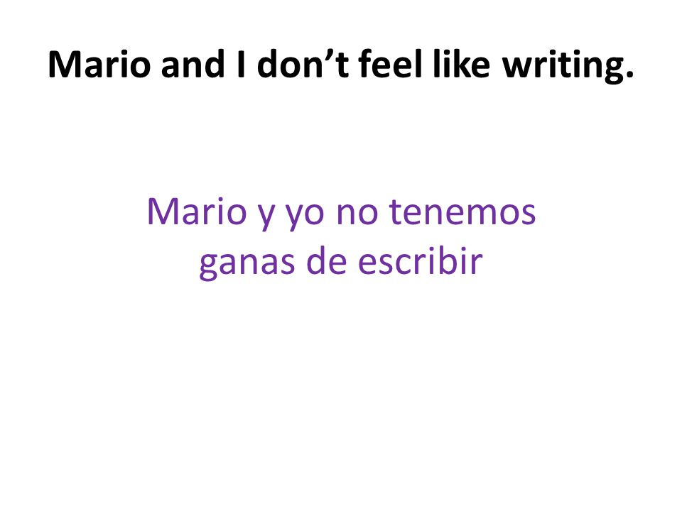Mario and I don't feel like writing. Mario y yo no tenemos ganas de escribir