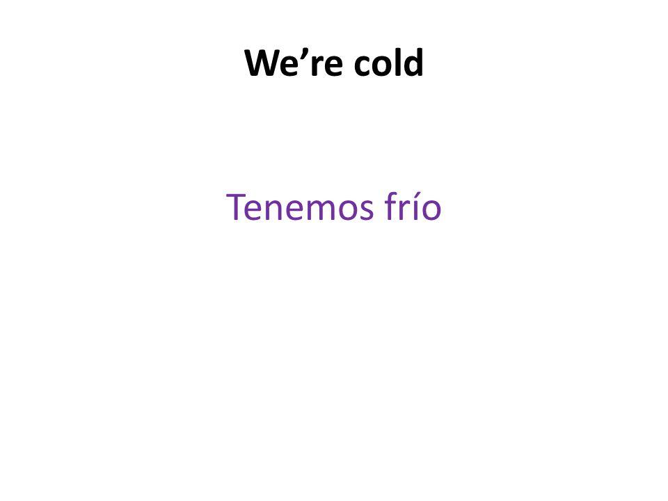 We're cold Tenemos frío