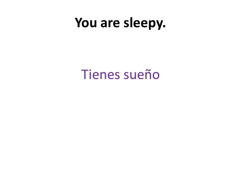 You are sleepy. Tienes sueño