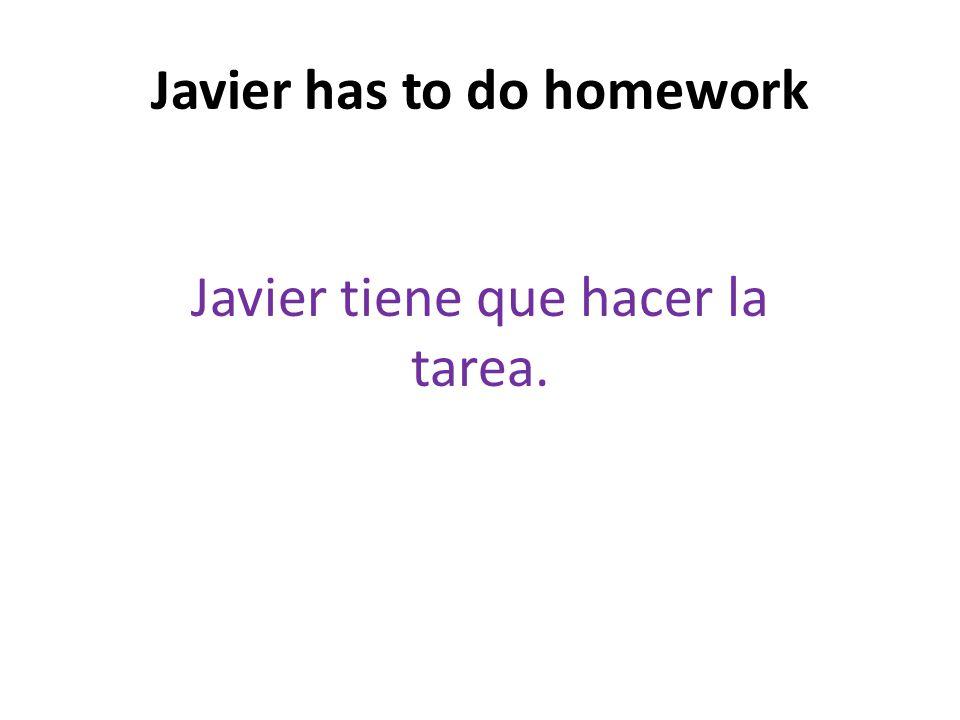 Javier has to do homework Javier tiene que hacer la tarea.