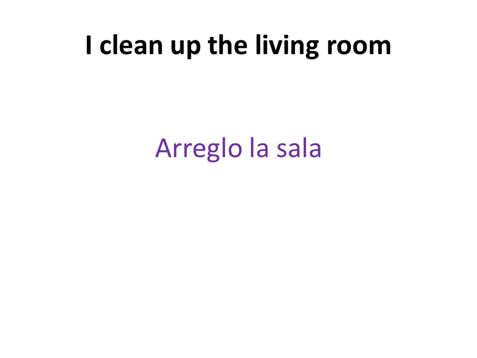 I clean up the living room Arreglo la sala