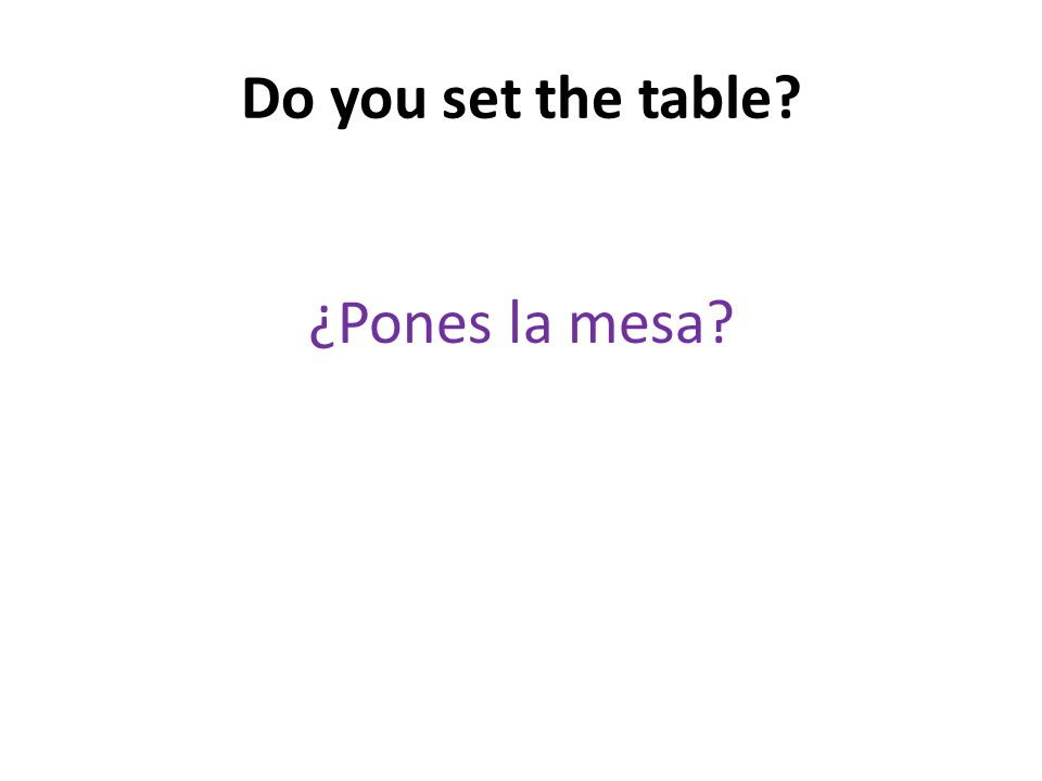 Do you set the table ¿Pones la mesa