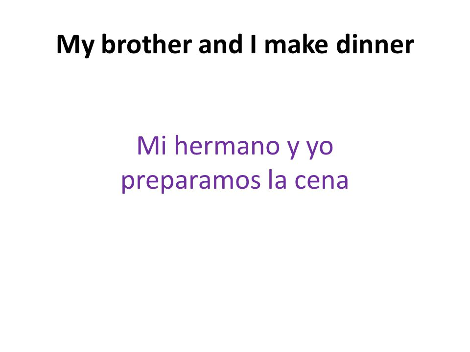 My brother and I make dinner Mi hermano y yo preparamos la cena