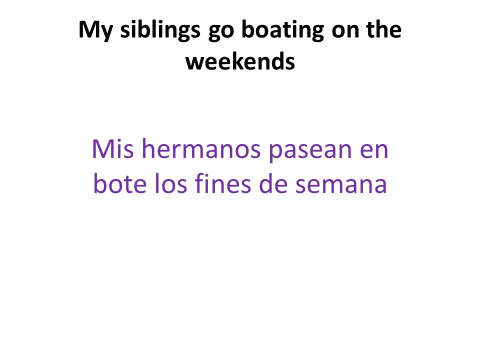 My siblings go boating on the weekends Mis hermanos pasean en bote los fines de semana