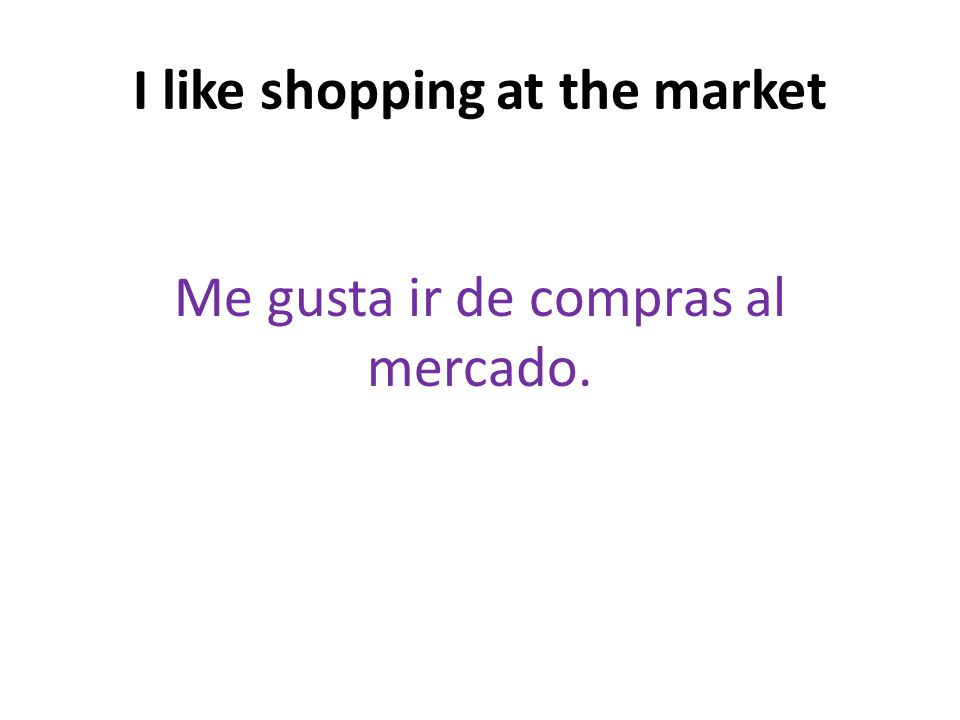 I like shopping at the market Me gusta ir de compras al mercado.