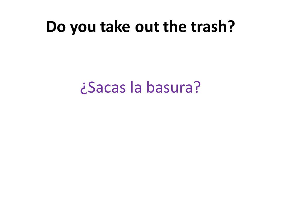 Do you take out the trash ¿Sacas la basura