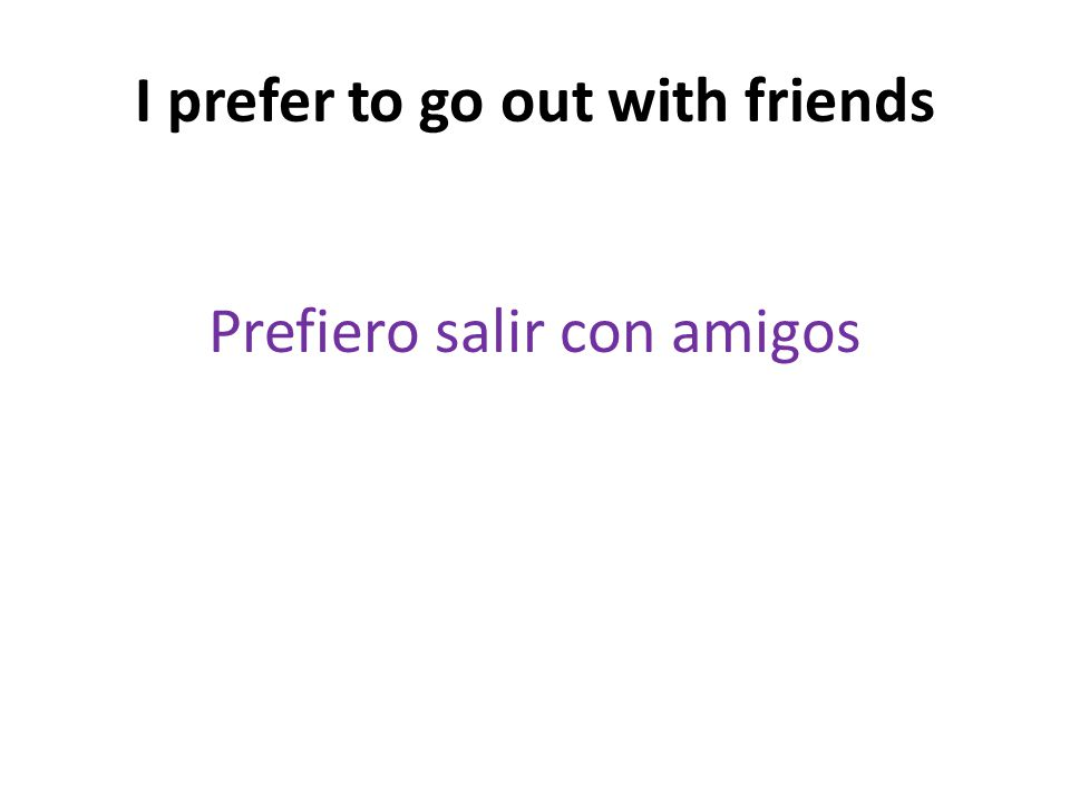 I prefer to go out with friends Prefiero salir con amigos