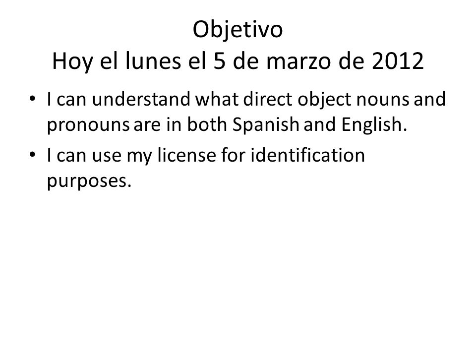 Objetivo Hoy el lunes el 5 de marzo de 2012 I can understand what direct object nouns and pronouns are in both Spanish and English.