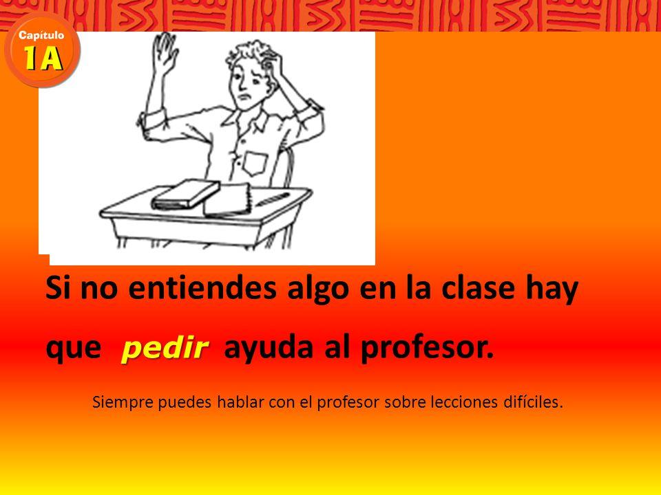 Si no entiendes algo en la clase hay que ayuda al profesor.
