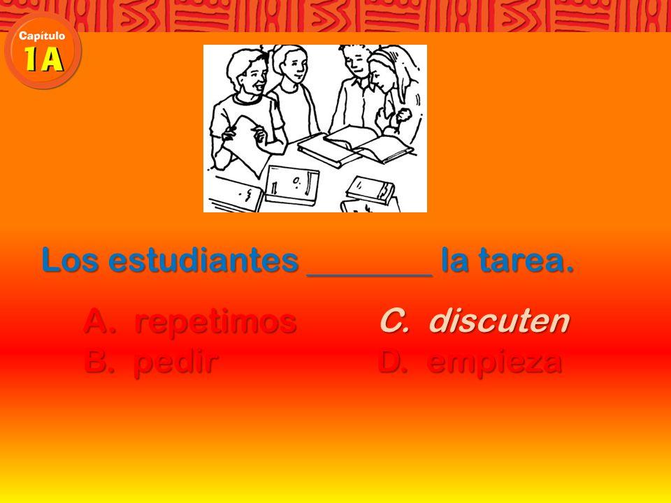 Los estudiantes la tarea. A. repetimosC. discuten A.