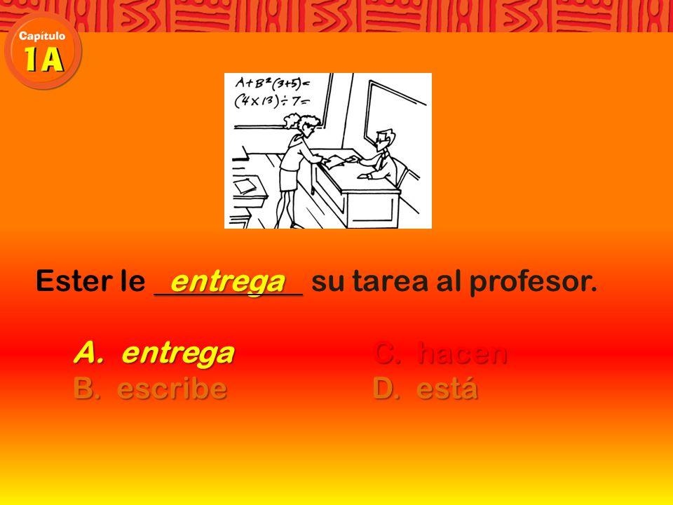 Ester le su tarea al profesor. A. entregaC. hacen B. escribeD. está