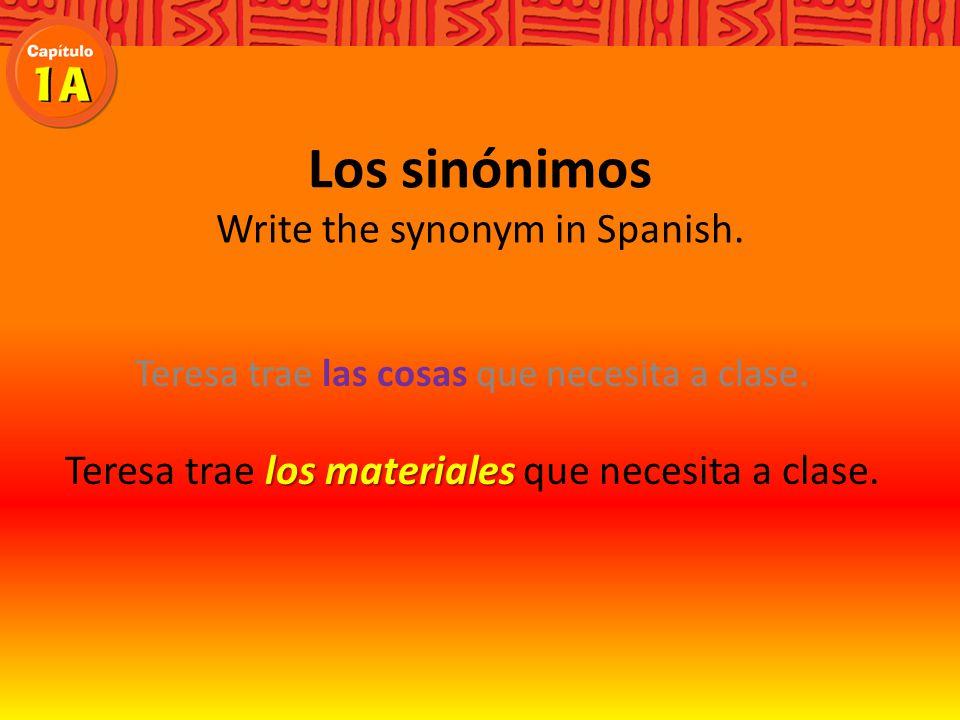 Los sinónimos Write the synonym in Spanish. las cosas Teresa trae las cosas que necesita a clase.