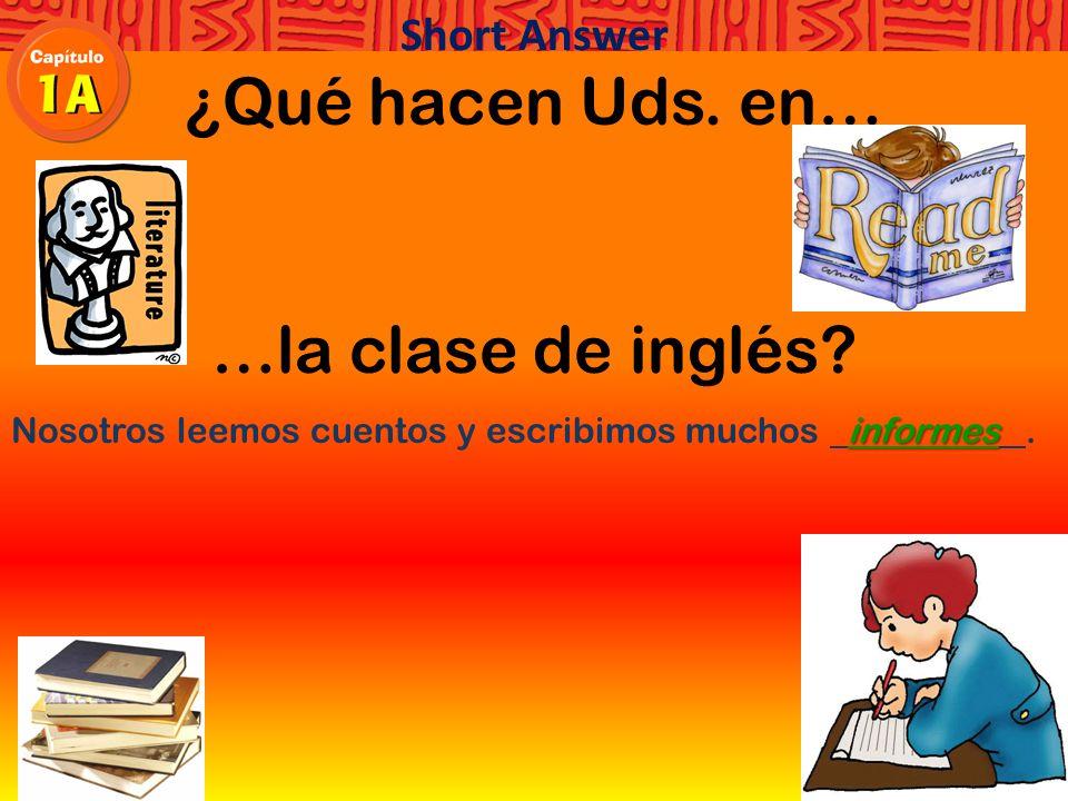 ¿Qué hacen Uds. en… …la clase de inglés Nosotros leemos cuentos y escribimos muchos. Short Answer