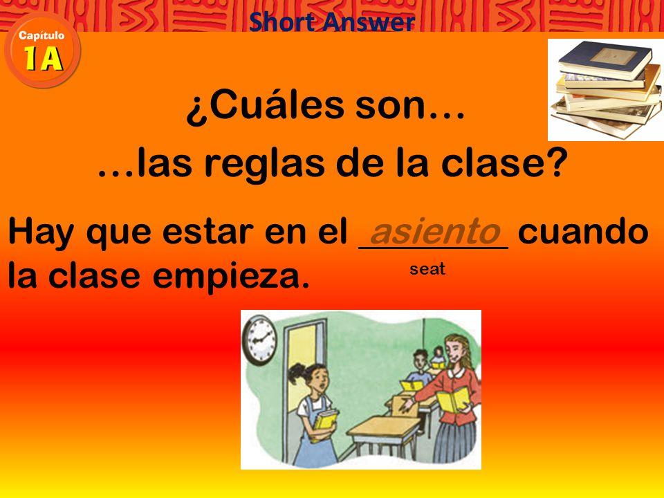 ¿Cuáles son… …las reglas de la clase Hay que estar en el cuando la clase empieza. Short Answer
