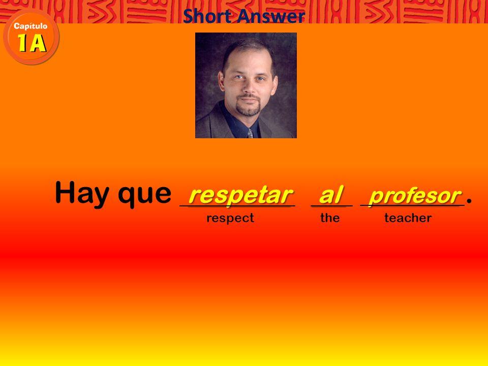 Hay que. respect the teacher Short Answer