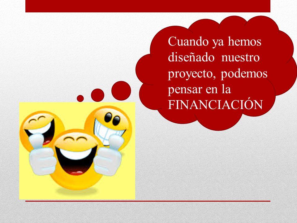 Cuando ya hemos diseñado nuestro proyecto, podemos pensar en la FINANCIACIÓN
