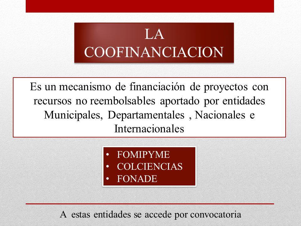 LA COOFINANCIACION Es un mecanismo de financiación de proyectos con recursos no reembolsables aportado por entidades Municipales, Departamentales, Nacionales e Internacionales FOMIPYME COLCIENCIAS FONADE FOMIPYME COLCIENCIAS FONADE A estas entidades se accede por convocatoria