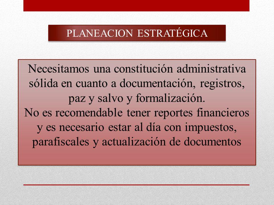 PLANEACION ESTRATÉGICA Necesitamos una constitución administrativa sólida en cuanto a documentación, registros, paz y salvo y formalización.