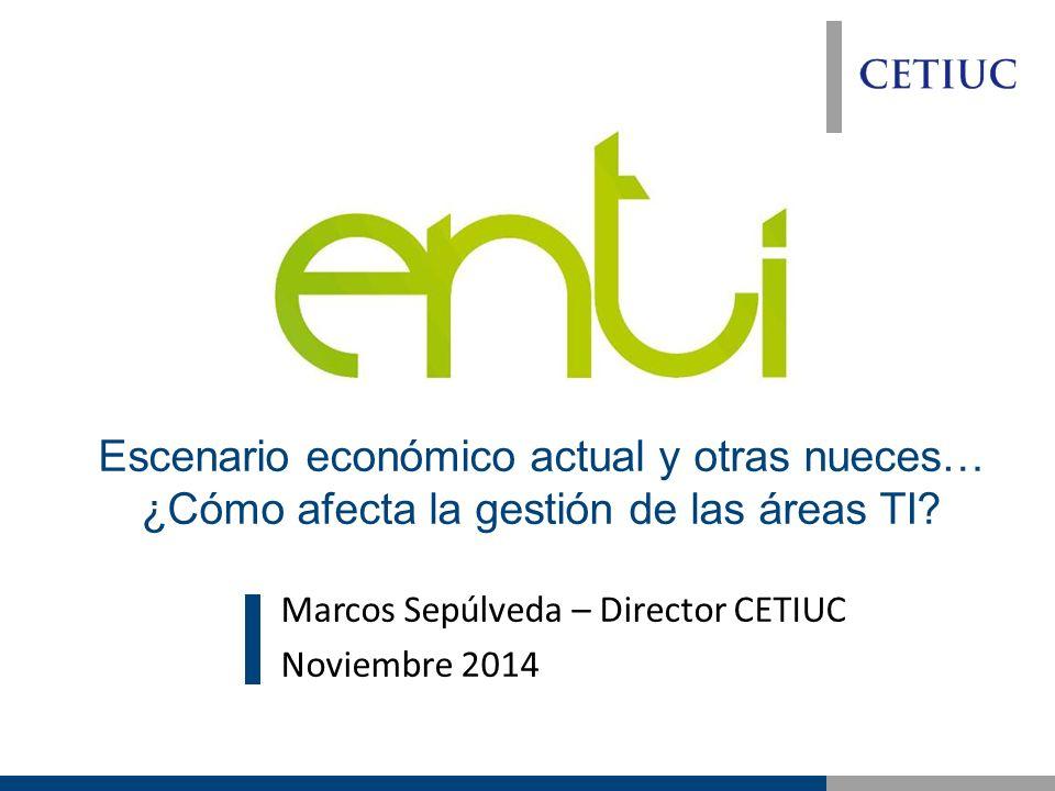 Marcos Sepúlveda – Director CETIUC Noviembre 2014 Escenario económico actual y otras nueces… ¿Cómo afecta la gestión de las áreas TI