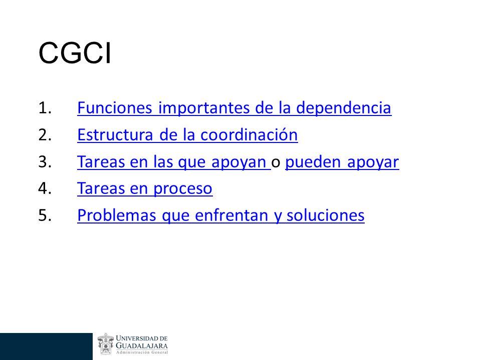 CGCI 1.Funciones importantes de la dependenciaFunciones importantes de la dependencia 2.Estructura de la coordinaciónEstructura de la coordinación 3.Tareas en las que apoyan o pueden apoyarTareas en las que apoyan pueden apoyar 4.Tareas en procesoTareas en proceso 5.Problemas que enfrentan y solucionesProblemas que enfrentan y soluciones