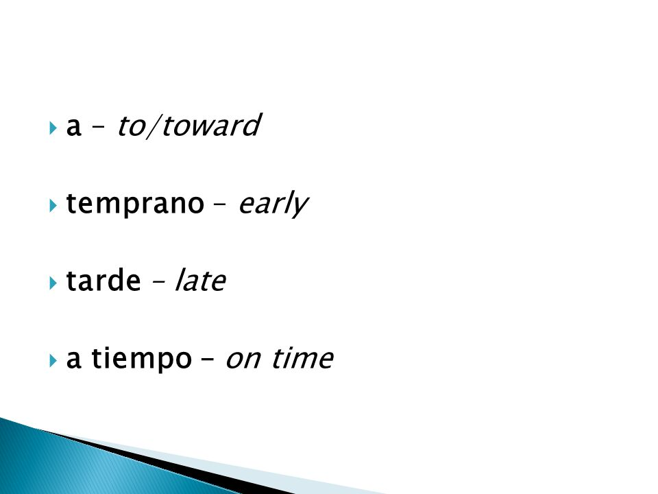  a – to/toward  temprano – early  tarde – late  a tiempo – on time