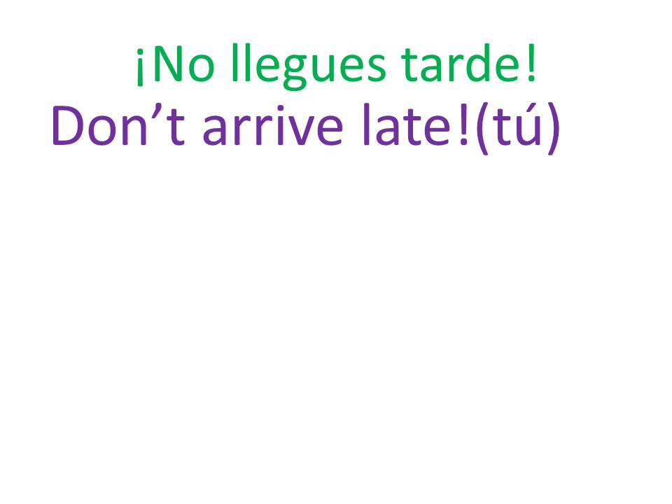 ¡No llegues tarde! Don't arrive late!(tú)