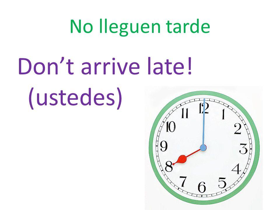 No lleguen tarde Don't arrive late! (ustedes)