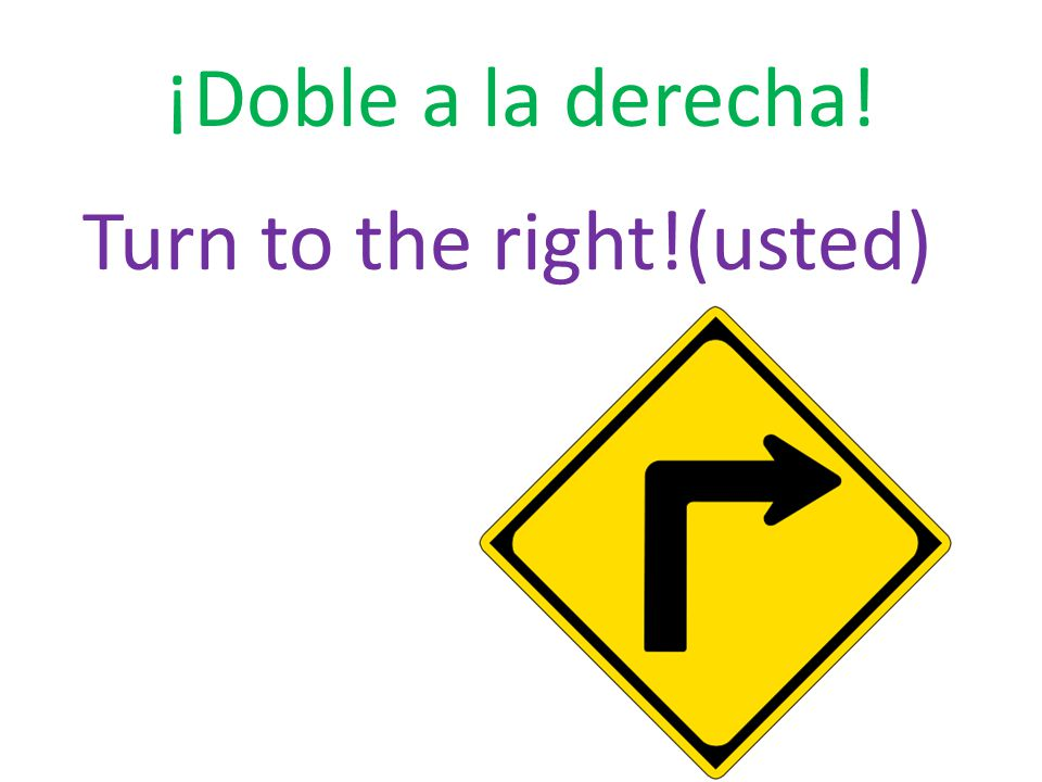 ¡Doble a la derecha! Turn to the right!(usted)