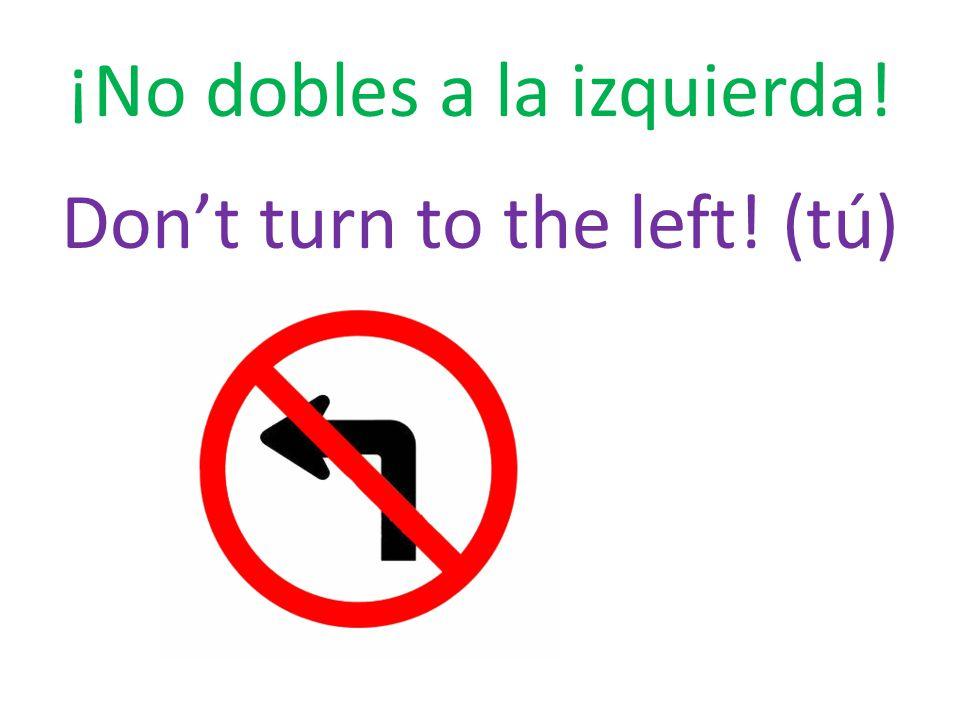 ¡No dobles a la izquierda! Don't turn to the left! (tú)