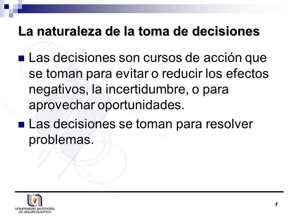 1 La naturaleza de la toma de decisiones Las decisiones son cursos de acción que se toman para evitar o reducir los efectos negativos, la incertidumbre, o para aprovechar oportunidades.