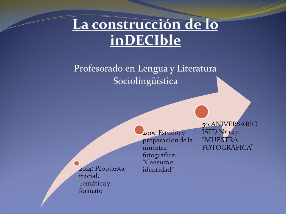 La construcción de lo inDECIble Profesorado en Lengua y Literatura Sociolingüística 2014: Propuesta inicial.