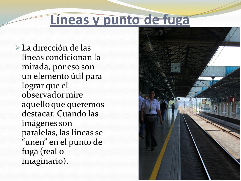 Líneas y punto de fuga  La dirección de las líneas condicionan la mirada, por eso son un elemento útil para lograr que el observador mire aquello que queremos destacar.
