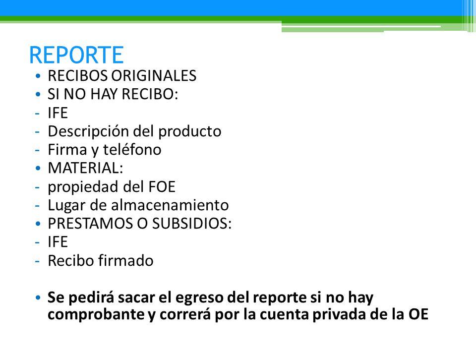 REPORTE RECIBOS ORIGINALES SI NO HAY RECIBO: -IFE -Descripción del producto -Firma y teléfono MATERIAL: -propiedad del FOE -Lugar de almacenamiento PRESTAMOS O SUBSIDIOS: -IFE -Recibo firmado Se pedirá sacar el egreso del reporte si no hay comprobante y correrá por la cuenta privada de la OE