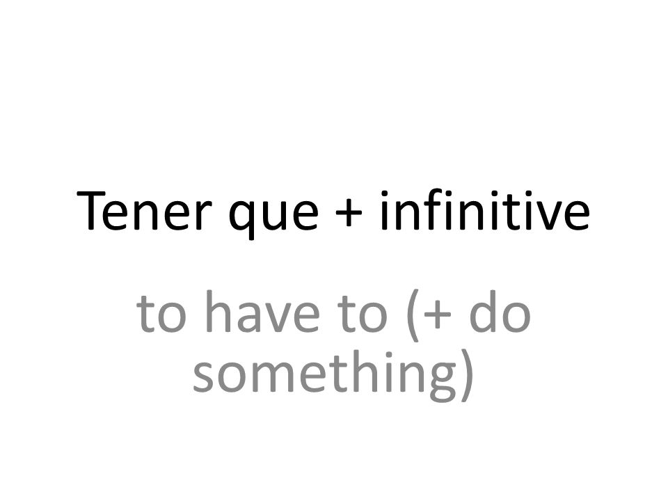Tener que + infinitive to have to (+ do something)