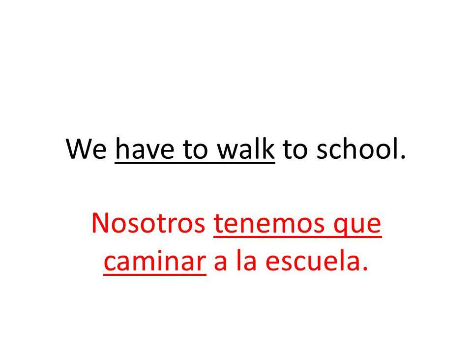 We have to walk to school. Nosotros tenemos que caminar a la escuela.
