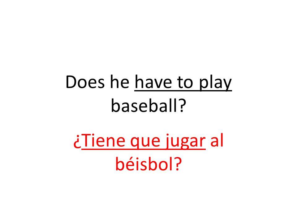 Does he have to play baseball ¿Tiene que jugar al béisbol