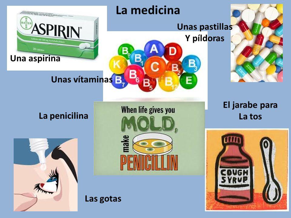 La medicina Las gotas El jarabe para La tos Una aspirina Unas vítaminas Unas pastillas Y píldoras La penicilina