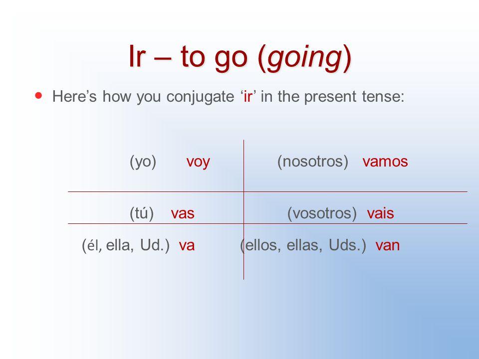 Ir – to go (going) Here's how you conjugate 'ir' in the present tense: (yo) voy (nosotros) vamos (tú) vas (vosotros) vais ( él, ella, Ud.) va (ellos, ellas, Uds.) van