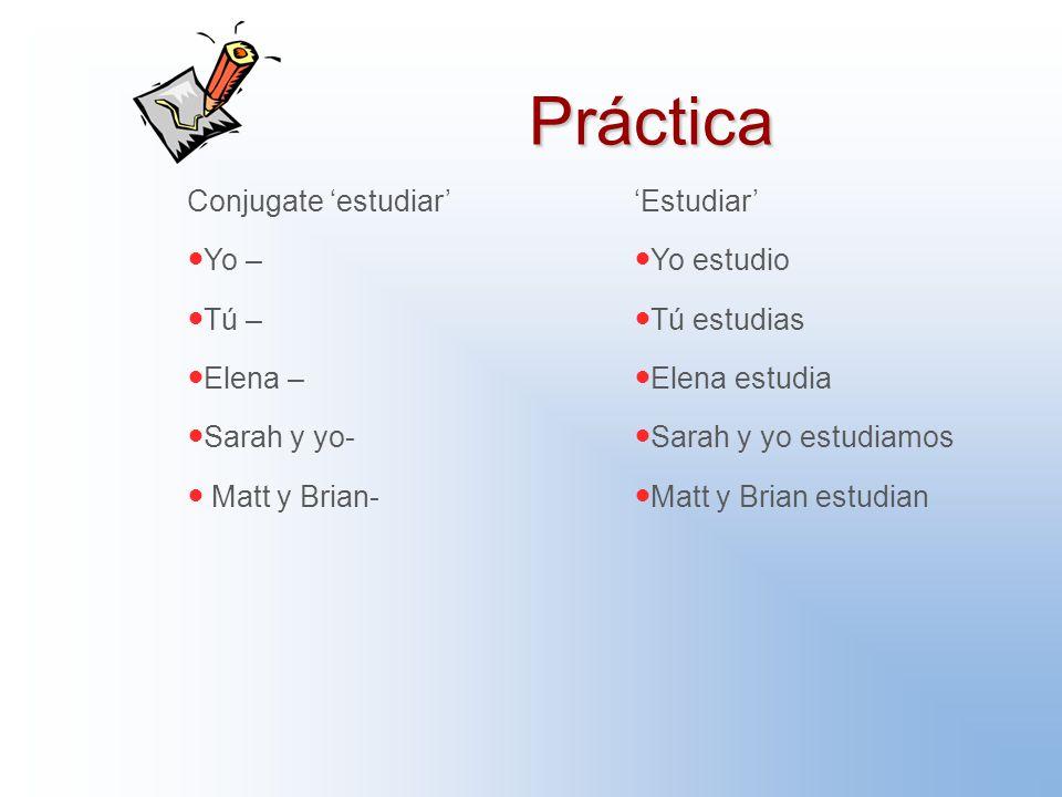 Práctica Conjugate 'estudiar' Yo – Tú – Elena – Sarah y yo- Matt y Brian- 'Estudiar' Yo estudio Tú estudias Elena estudia Sarah y yo estudiamos Matt y Brian estudian