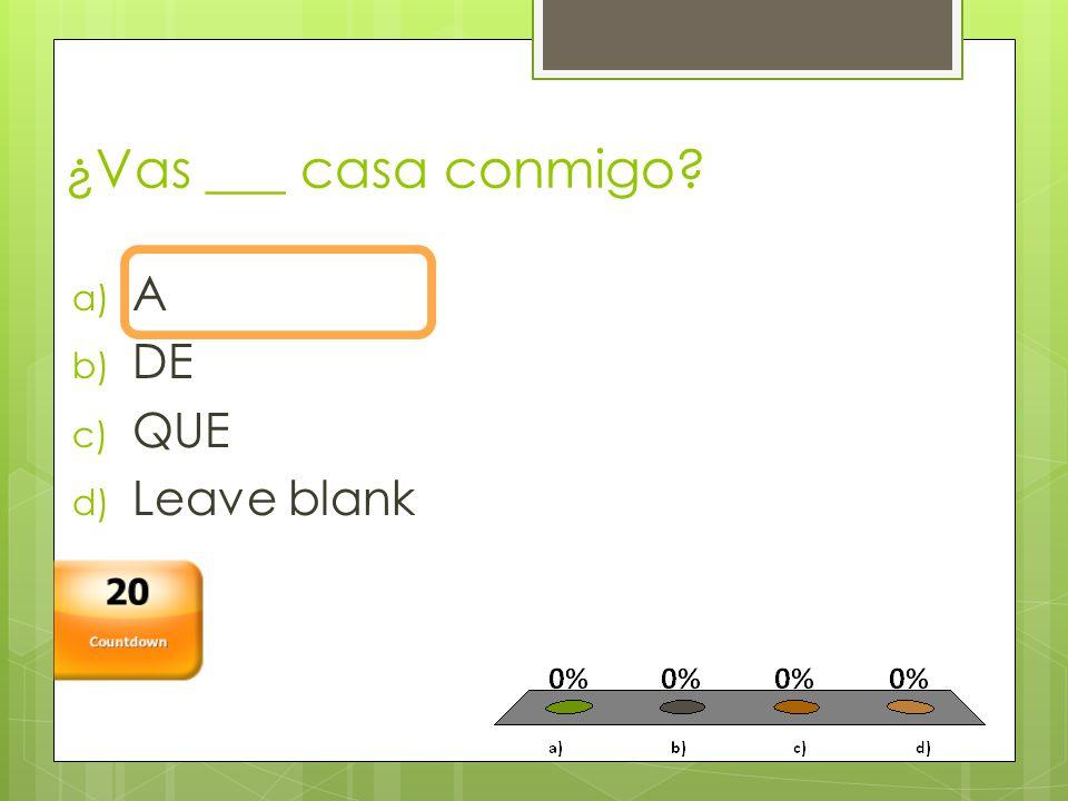 ¿Vas ___ casa conmigo a) A b) DE c) QUE d) Leave blank Countdown 20