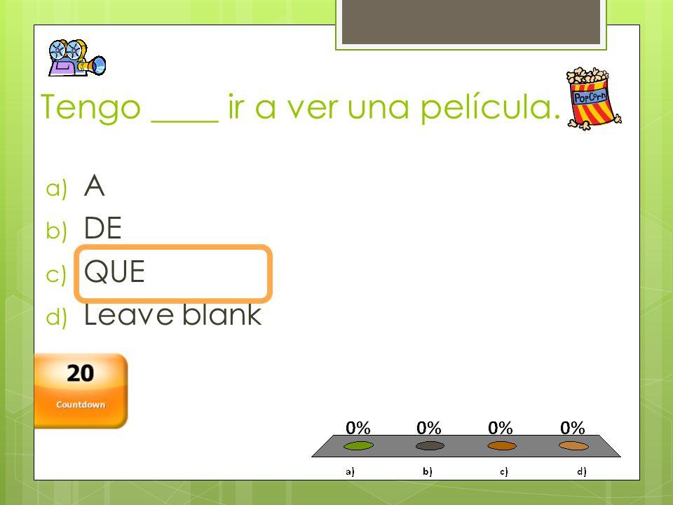 Tengo ____ ir a ver una película. a) A b) DE c) QUE d) Leave blank Countdown 20