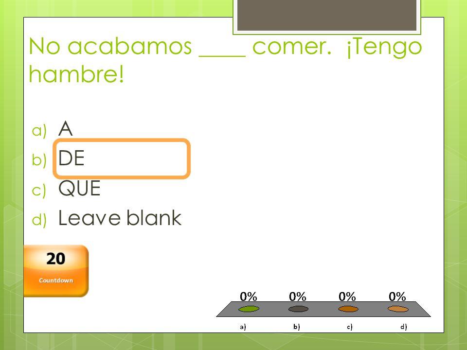 No acabamos ____ comer. ¡Tengo hambre! a) A b) DE c) QUE d) Leave blank Countdown 20