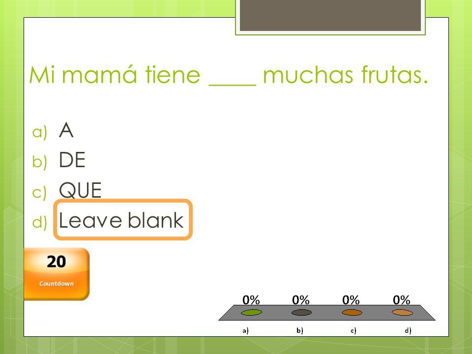 Mi mamá tiene ____ muchas frutas. a) A b) DE c) QUE d) Leave blank Countdown 20
