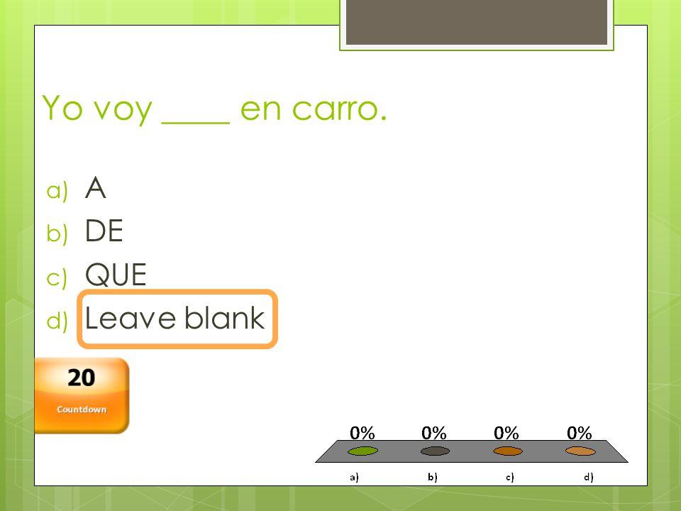 Yo voy ____ en carro. a) A b) DE c) QUE d) Leave blank Countdown 20