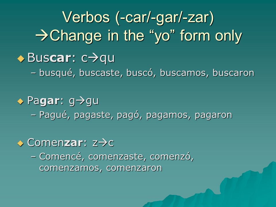 Verbos (-car/-gar/-zar)  Change in the yo form only  Buscar: c  qu –busqué, buscaste, buscó, buscamos, buscaron  Pagar: g  gu –Pagué, pagaste, pagó, pagamos, pagaron  Comenzar: z  c –Comencé, comenzaste, comenzó, comenzamos, comenzaron